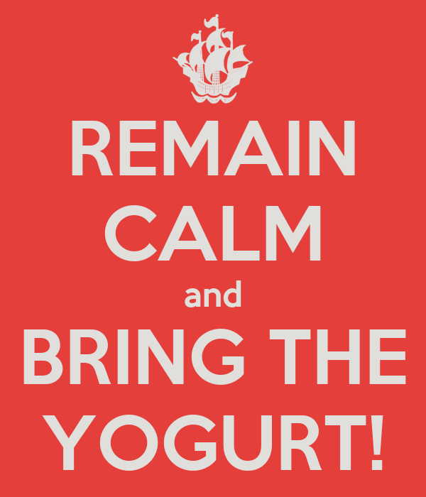 REMAIN CALM and BRING THE YOGURT!
