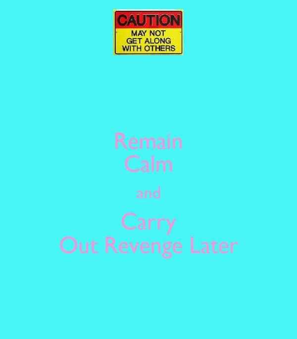 Remain Calm and Carry Out Revenge Later