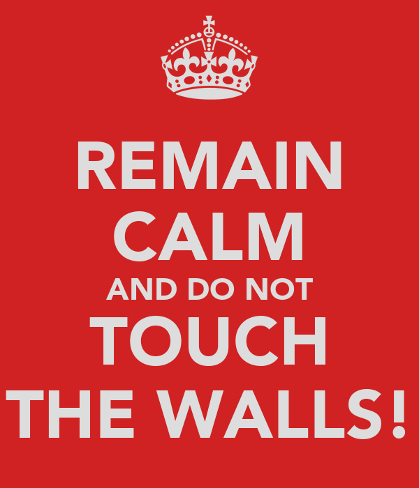 REMAIN CALM AND DO NOT TOUCH THE WALLS!