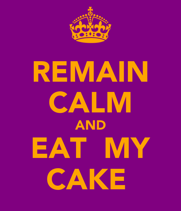 REMAIN CALM AND EAT  MY CAKE