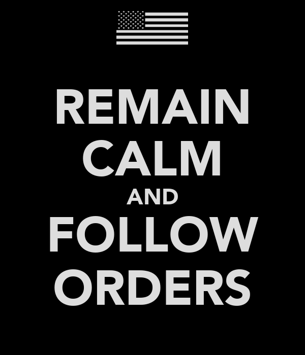 REMAIN CALM AND FOLLOW ORDERS