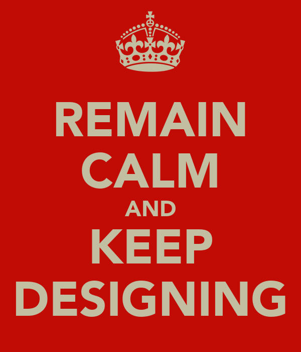REMAIN CALM AND KEEP DESIGNING