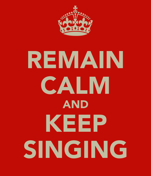REMAIN CALM AND KEEP SINGING