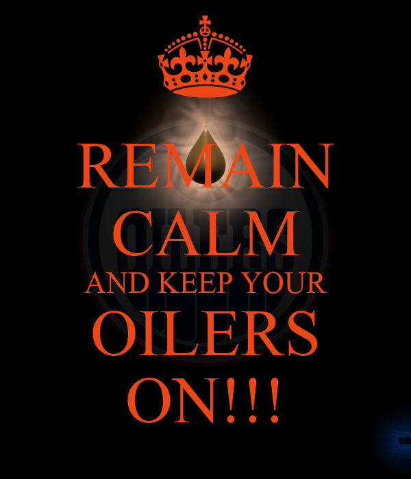 REMAIN CALM AND KEEP YOUR OILERS ON!!!