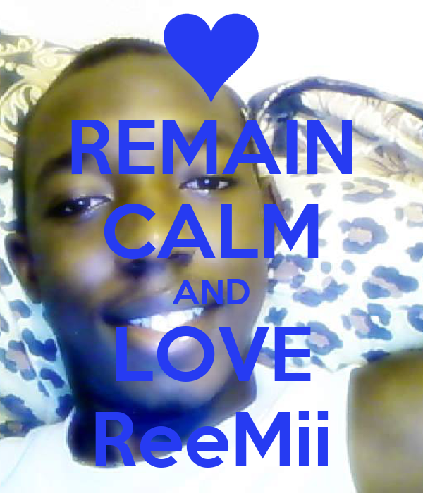 REMAIN CALM AND LOVE ReeMii