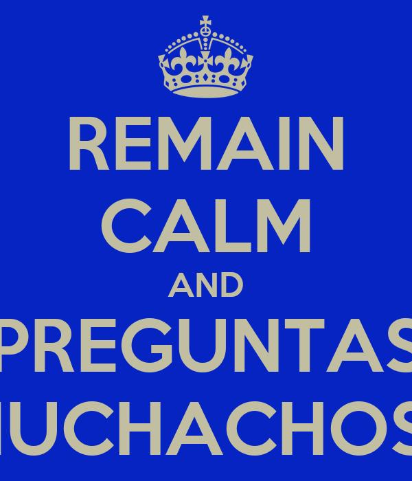 REMAIN CALM AND PREGUNTAS MUCHACHOS?