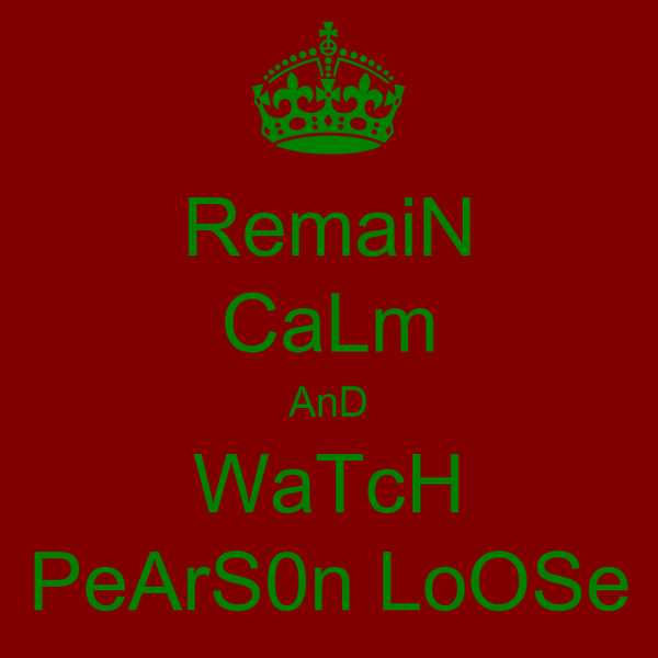 RemaiN CaLm AnD WaTcH PeArS0n LoOSe