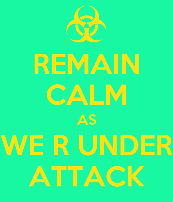 REMAIN CALM AS WE R UNDER ATTACK