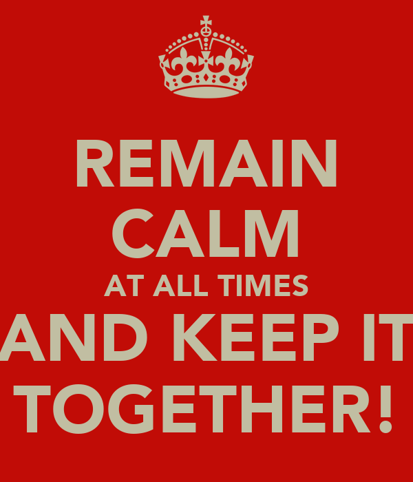 REMAIN CALM AT ALL TIMES AND KEEP IT TOGETHER!