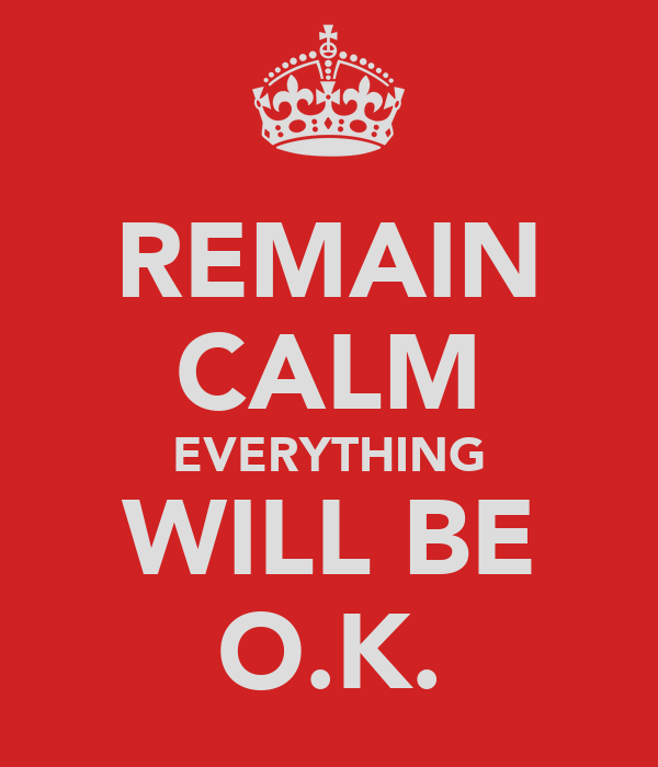 REMAIN CALM EVERYTHING WILL BE O.K.