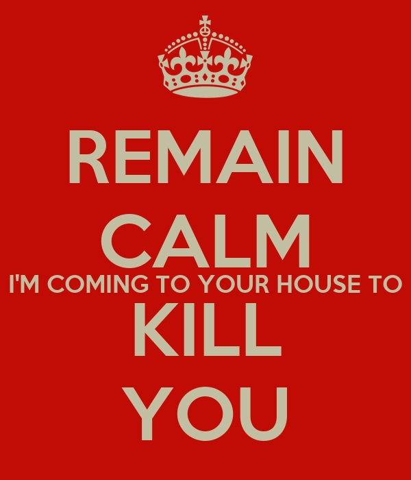 REMAIN CALM I'M COMING TO YOUR HOUSE TO KILL YOU