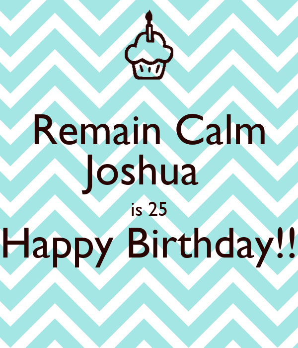 Remain Calm Joshua  is 25 Happy Birthday!!