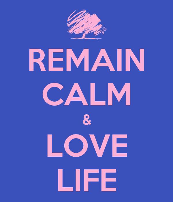 REMAIN CALM & LOVE LIFE