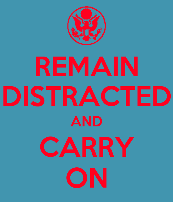 REMAIN DISTRACTED AND CARRY ON