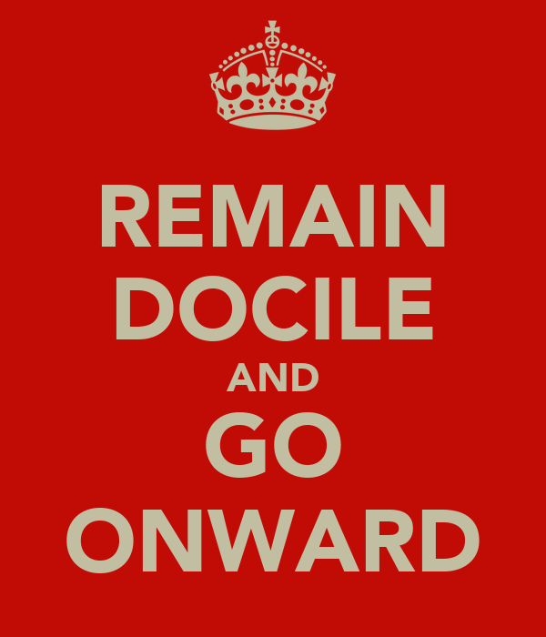 REMAIN DOCILE AND GO ONWARD