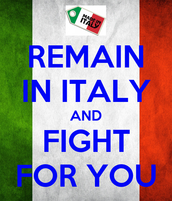 REMAIN IN ITALY AND FIGHT FOR YOU