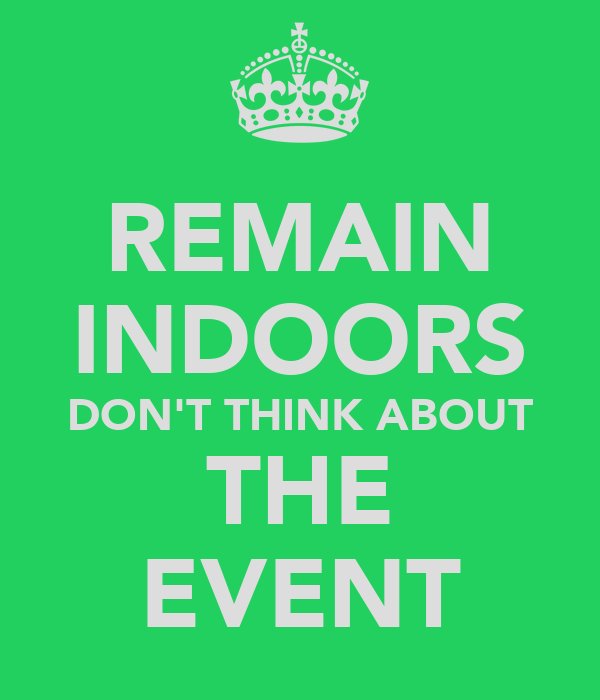 REMAIN INDOORS DON'T THINK ABOUT THE EVENT