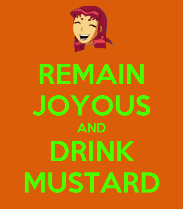 REMAIN JOYOUS AND DRINK MUSTARD