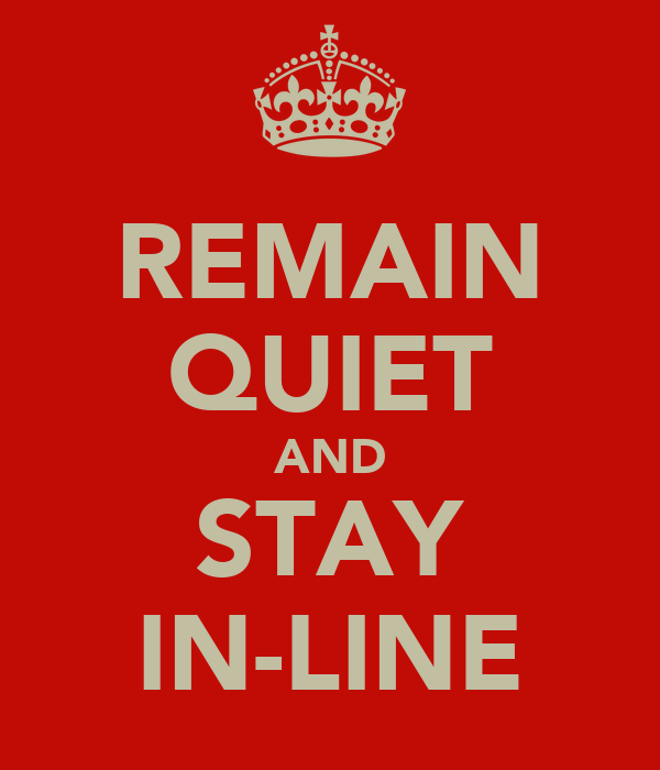 REMAIN QUIET AND STAY IN-LINE