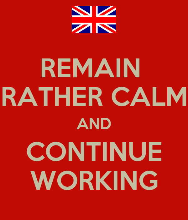 REMAIN  RATHER CALM AND CONTINUE WORKING