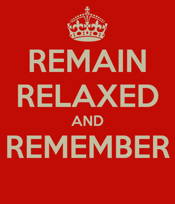 REMAIN RELAXED AND REMEMBER