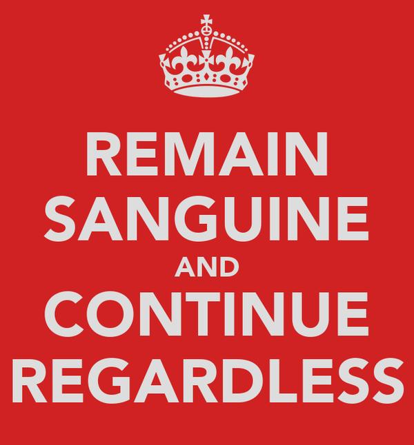 REMAIN SANGUINE AND CONTINUE REGARDLESS