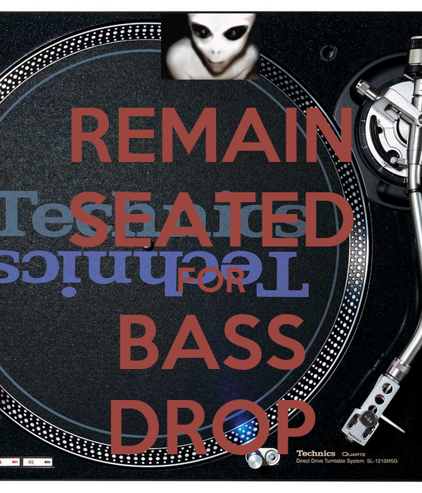 REMAIN SEATED FOR BASS DROP