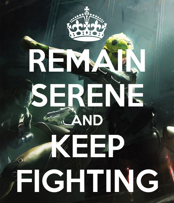 REMAIN SERENE AND KEEP FIGHTING