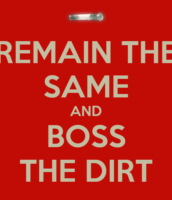 REMAIN THE SAME AND BOSS THE DIRT