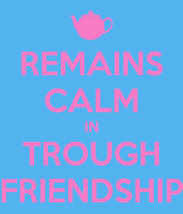 REMAINS CALM IN TROUGH FRIENDSHIP