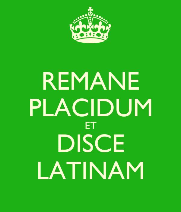 REMANE PLACIDUM ET DISCE LATINAM