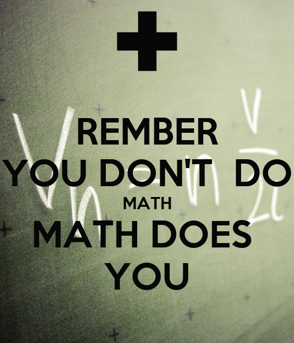 REMBER YOU DON'T  DO MATH MATH DOES  YOU