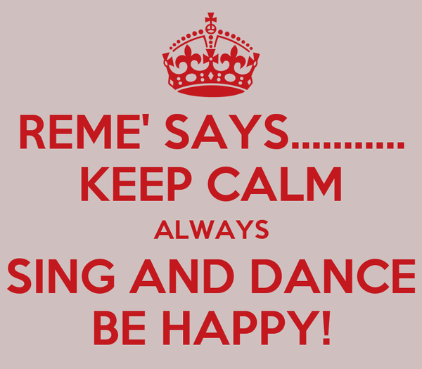 REME' SAYS........... KEEP CALM ALWAYS SING AND DANCE BE HAPPY!