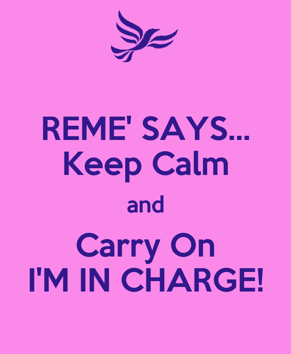 REME' SAYS... Keep Calm and Carry On I'M IN CHARGE!