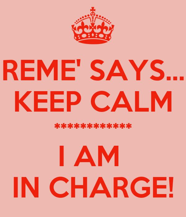 REME' SAYS... KEEP CALM ************ I AM  IN CHARGE!