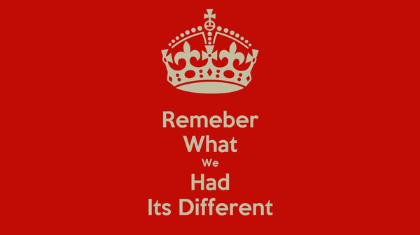 Remeber What We Had Its Different