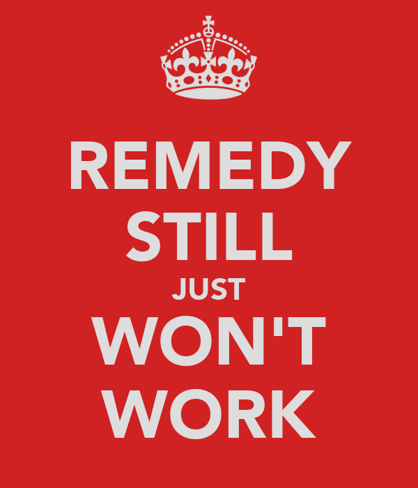 REMEDY STILL JUST WON'T WORK