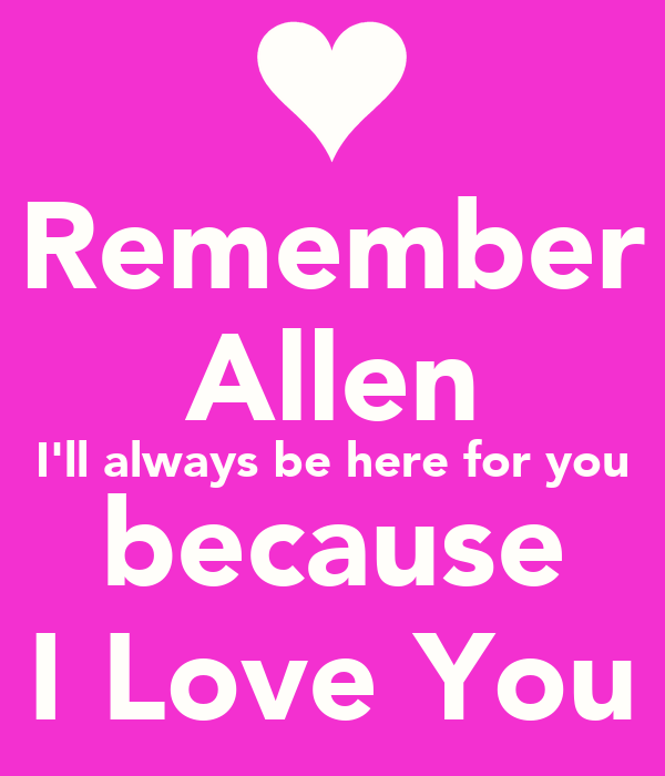 Remember Allen I'll always be here for you because I Love You