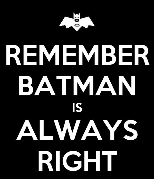 REMEMBER BATMAN IS ALWAYS RIGHT