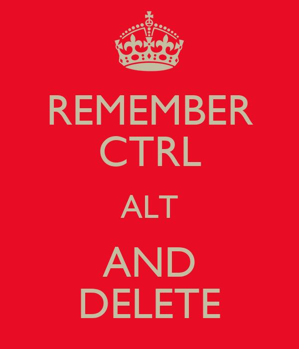 REMEMBER CTRL ALT AND DELETE