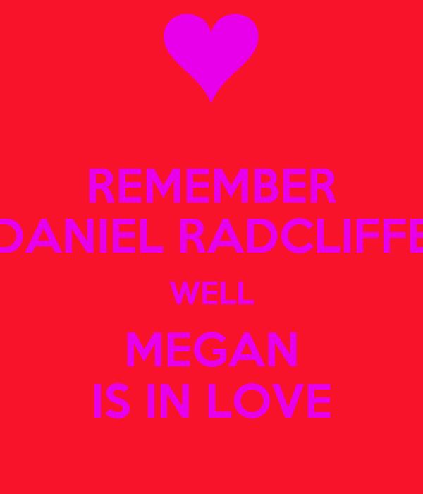 REMEMBER DANIEL RADCLIFFE WELL MEGAN IS IN LOVE