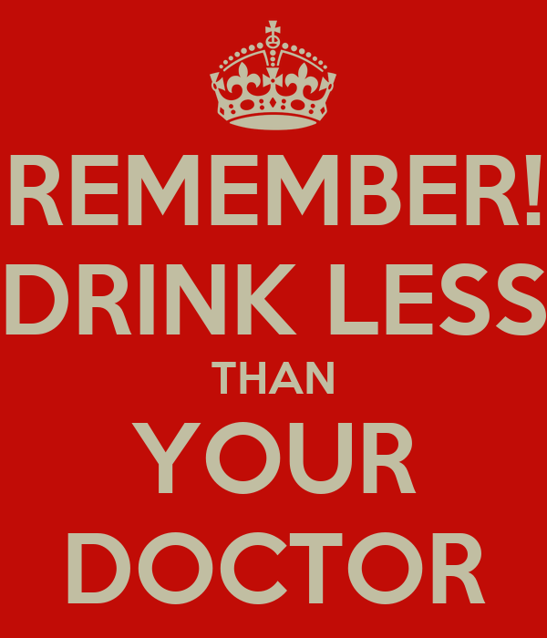 REMEMBER! DRINK LESS THAN YOUR DOCTOR