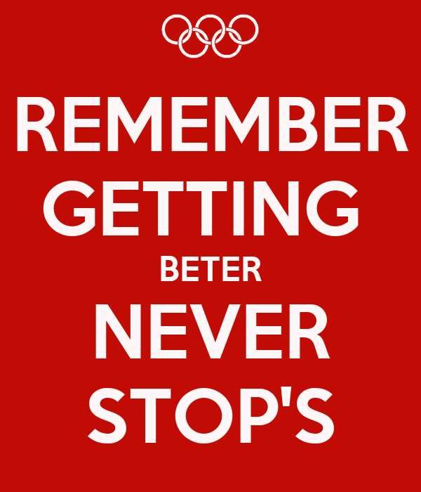 REMEMBER  GETTING  BETER NEVER STOP'S