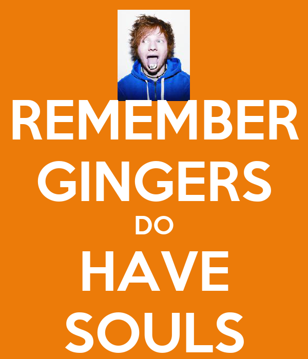 REMEMBER GINGERS DO HAVE SOULS