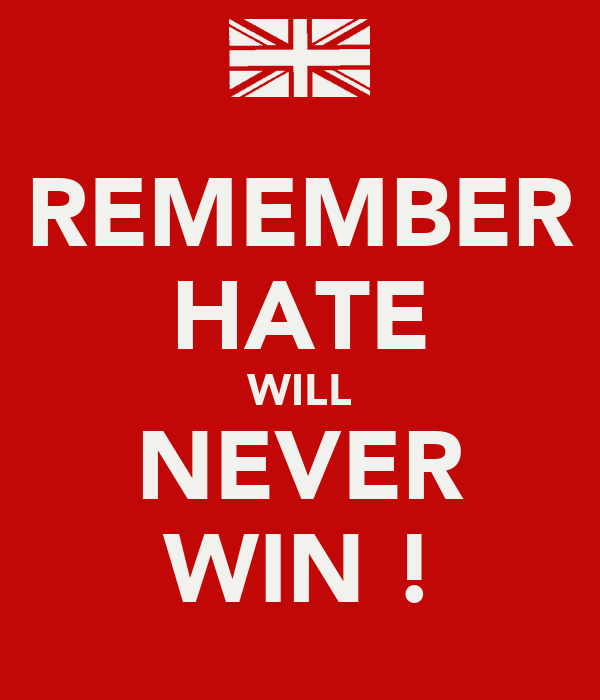 REMEMBER HATE WILL NEVER WIN !