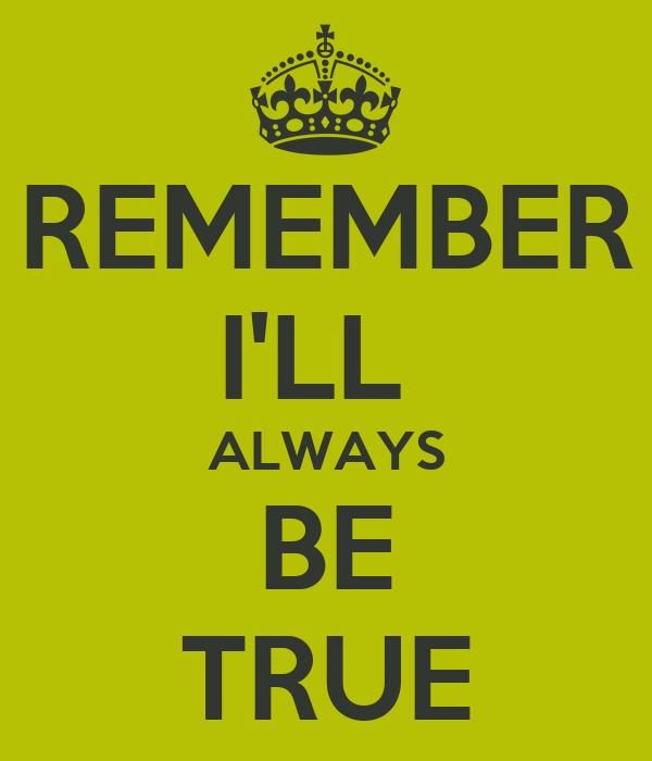 REMEMBER I'LL  ALWAYS BE TRUE