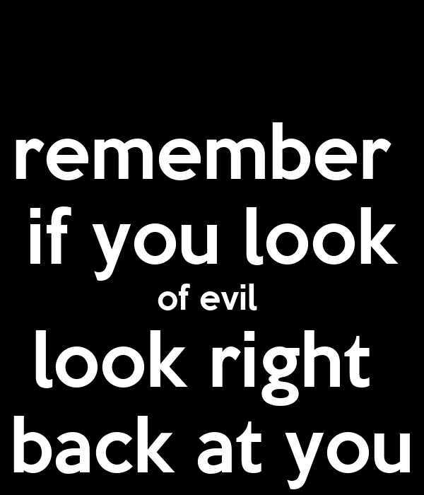 remember  if you look of evil  look right  back at you