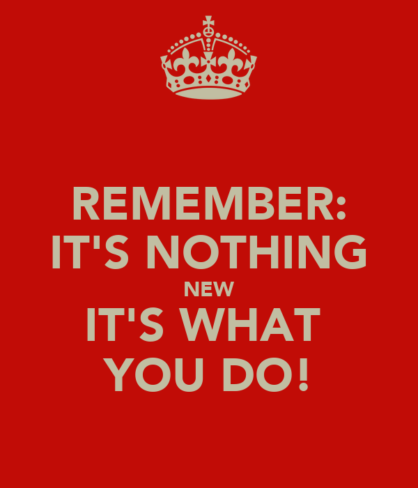 REMEMBER: IT'S NOTHING NEW IT'S WHAT  YOU DO!