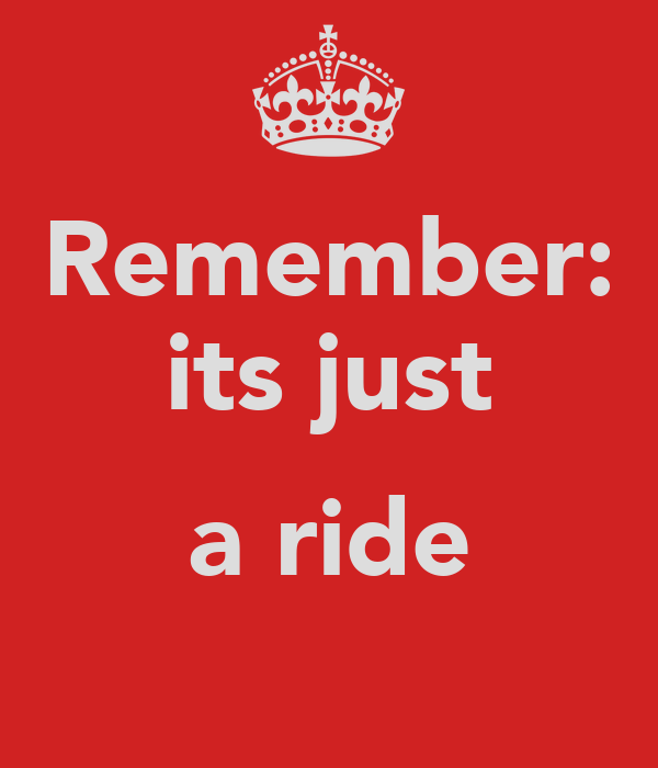 Remember: its just  a ride