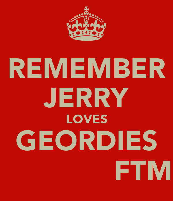 REMEMBER JERRY LOVES GEORDIES               FTM